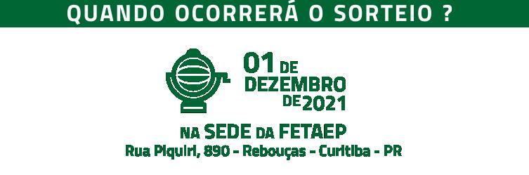 O sorteio será realizado no dia 01 de dezembro de 2021, a partir das 11h00, na sede da FETAEP, no endereço: Rua Piquiri, nº 890, Bairro Rebouças, CEP 80.230-140, município de Curitiba – PR.